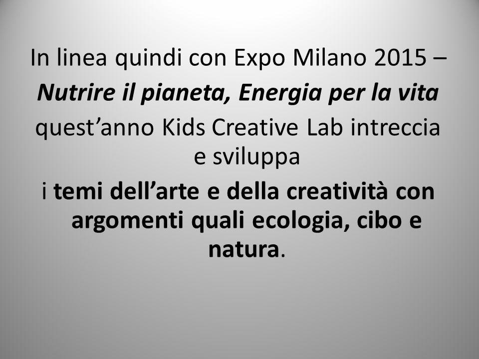 In linea quindi con Expo Milano 2015 – Nutrire il pianeta, Energia per la vita quest'anno Kids Creative Lab intreccia e sviluppa i temi dell'arte e de