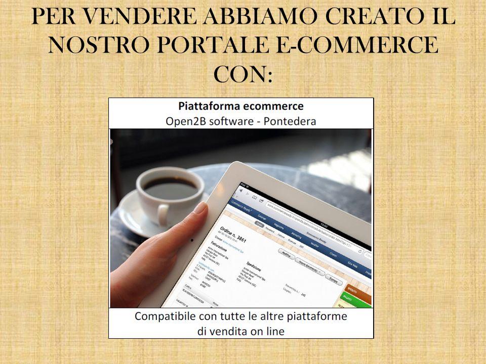 PER VENDERE ABBIAMO CREATO IL NOSTRO PORTALE E-COMMERCE CON: