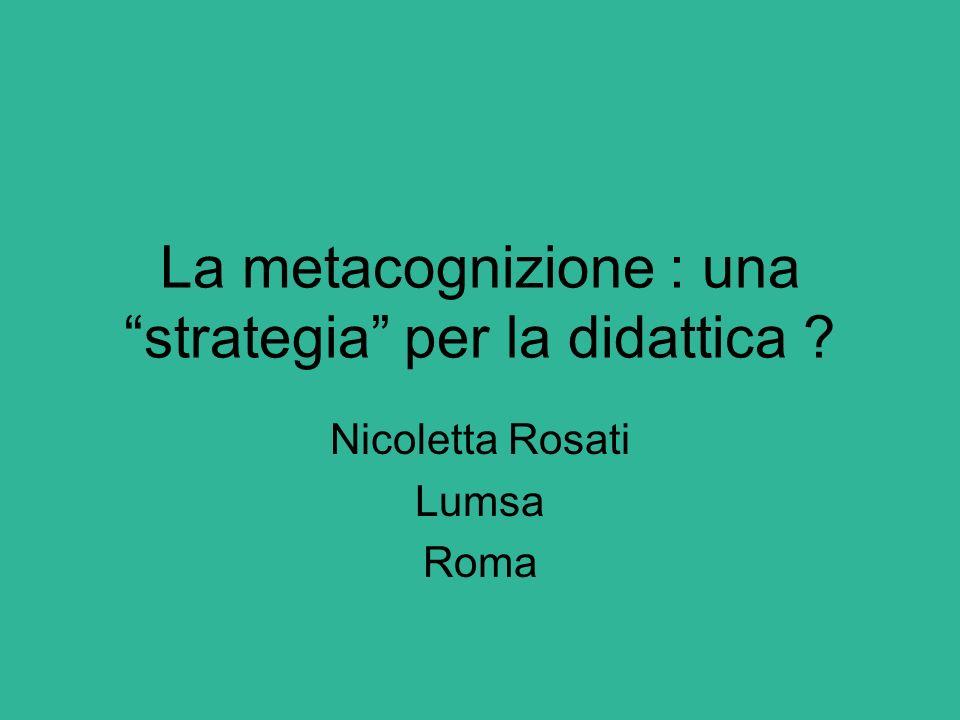"""La metacognizione : una """"strategia"""" per la didattica ? Nicoletta Rosati Lumsa Roma"""