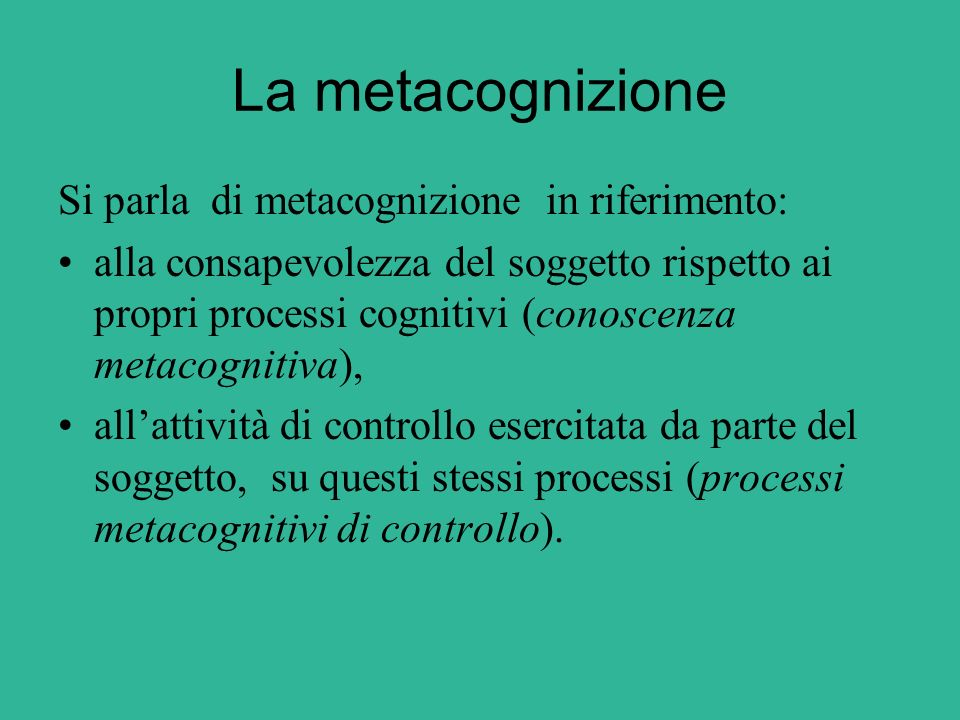 La metacognizione Si parla di metacognizione in riferimento: alla consapevolezza del soggetto rispetto ai propri processi cognitivi (conoscenza metaco