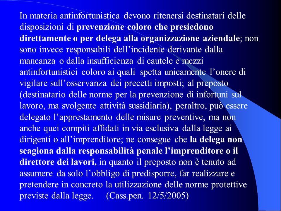 In materia antinfortunistica devono ritenersi destinatari delle disposizioni di prevenzione coloro che presiedono direttamente o per delega alla organ
