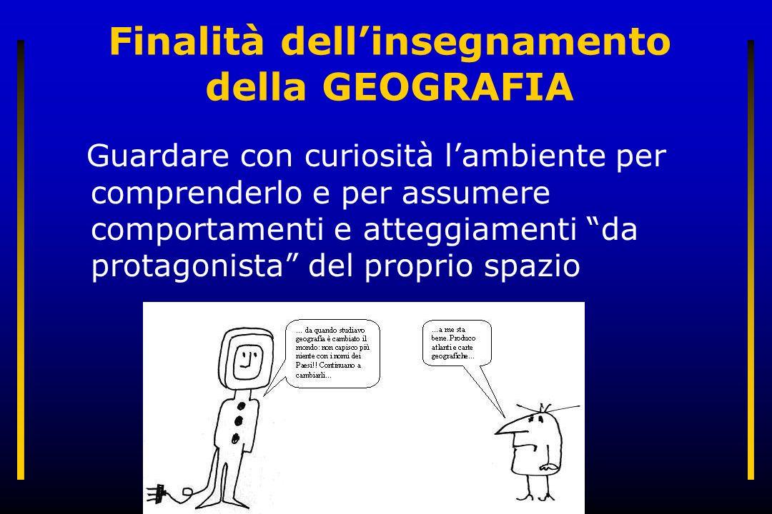 Finalità dell'insegnamento della GEOGRAFIA Guardare con curiosità l'ambiente per comprenderlo e per assumere comportamenti e atteggiamenti da protagonista del proprio spazio