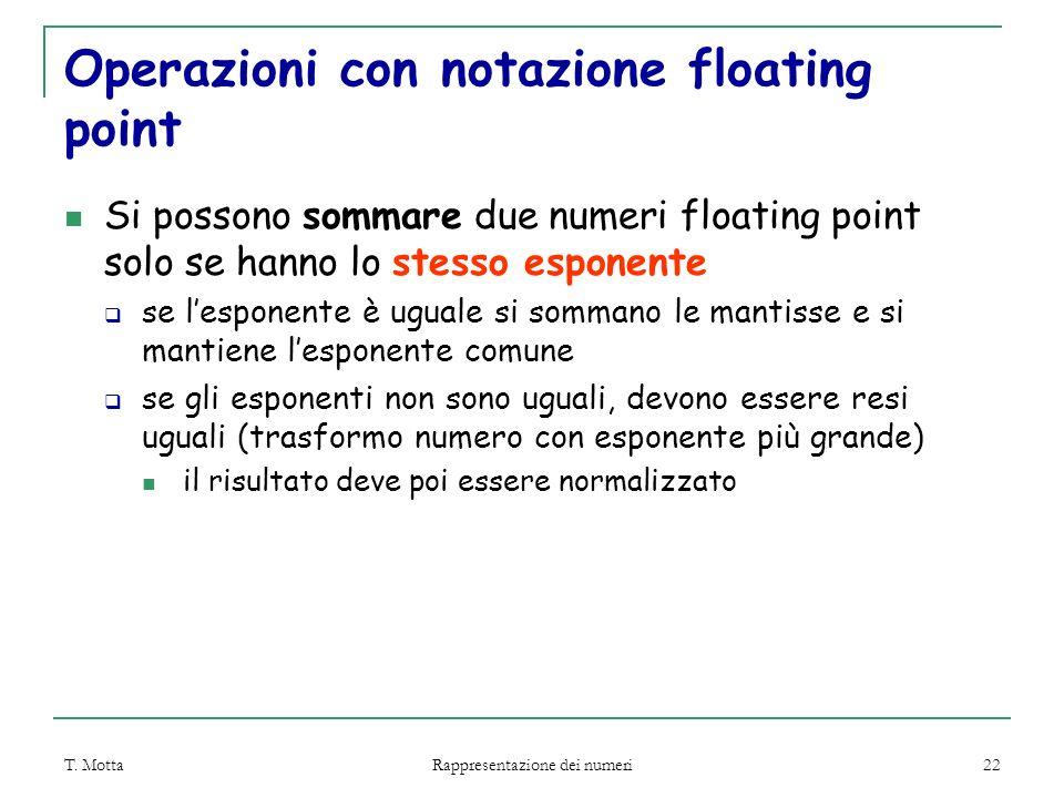 T. Motta Rappresentazione dei numeri 22 Operazioni con notazione floating point Si possono sommare due numeri floating point solo se hanno lo stesso e