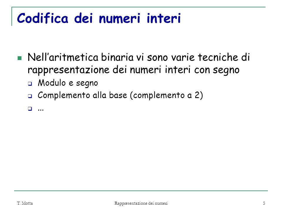 T. Motta Rappresentazione dei numeri 5 Codifica dei numeri interi Nell'aritmetica binaria vi sono varie tecniche di rappresentazione dei numeri interi
