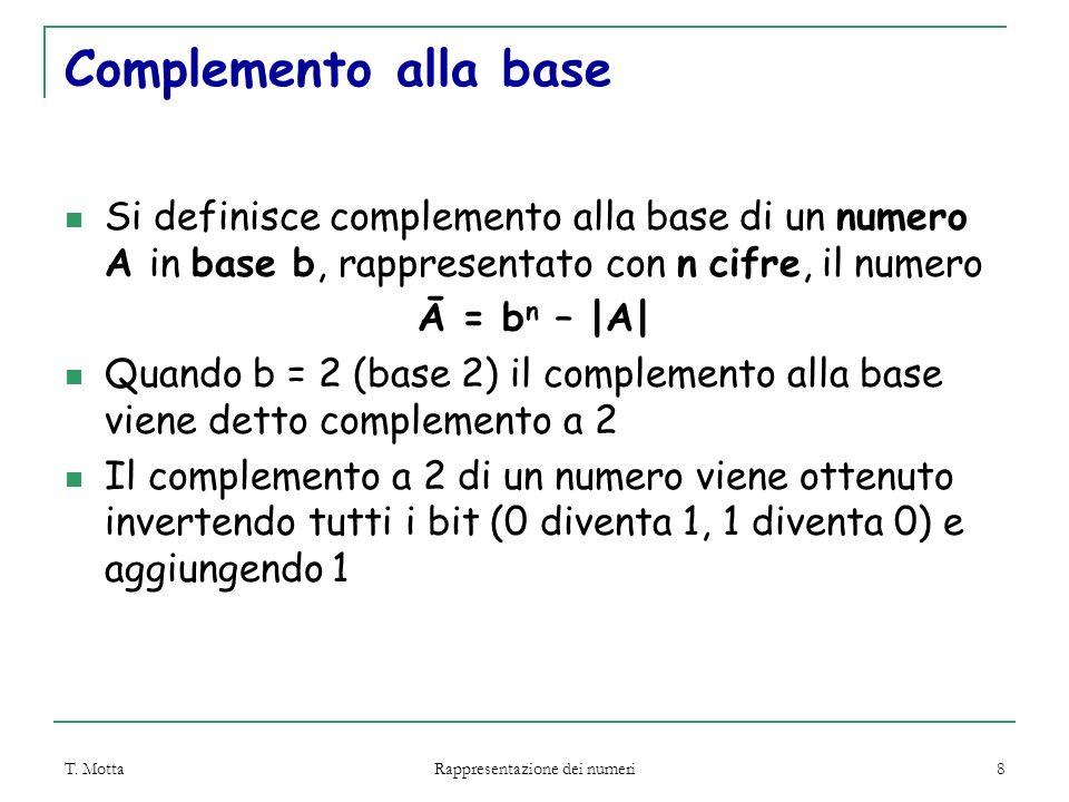 T. Motta Rappresentazione dei numeri 8 Complemento alla base Si definisce complemento alla base di un numero A in base b, rappresentato con n cifre, i