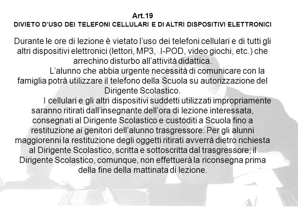 Art.19 DIVIETO D'USO DEI TELEFONI CELLULARI E DI ALTRI DISPOSITIVI ELETTRONICI Durante le ore di lezione è vietato l'uso dei telefoni cellulari e di tutti gli altri dispositivi elettronici (lettori, MP3, I-POD, video giochi, etc.) che arrechino disturbo all'attività didattica.