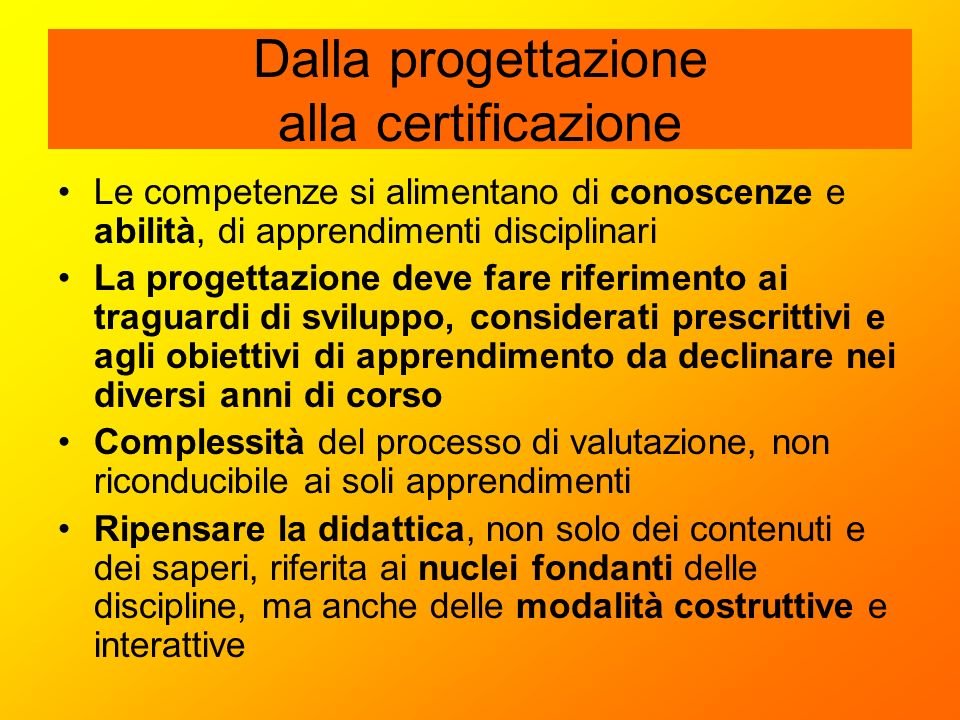 Dalla progettazione alla certificazione Le competenze si alimentano di conoscenze e abilità, di apprendimenti disciplinari La progettazione deve fare