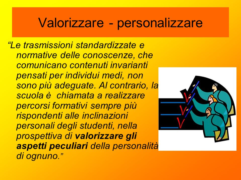 """Valorizzare - personalizzare """"Le trasmissioni standardizzate e normative delle conoscenze, che comunicano contenuti invarianti pensati per individui m"""