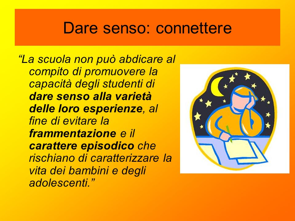 """Dare senso: connettere """"La scuola non può abdicare al compito di promuovere la capacità degli studenti di dare senso alla varietà delle loro esperienz"""