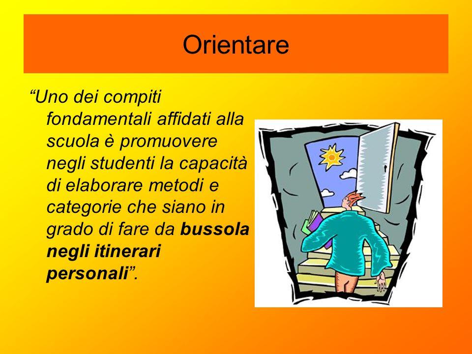 """Orientare """"Uno dei compiti fondamentali affidati alla scuola è promuovere negli studenti la capacità di elaborare metodi e categorie che siano in grad"""