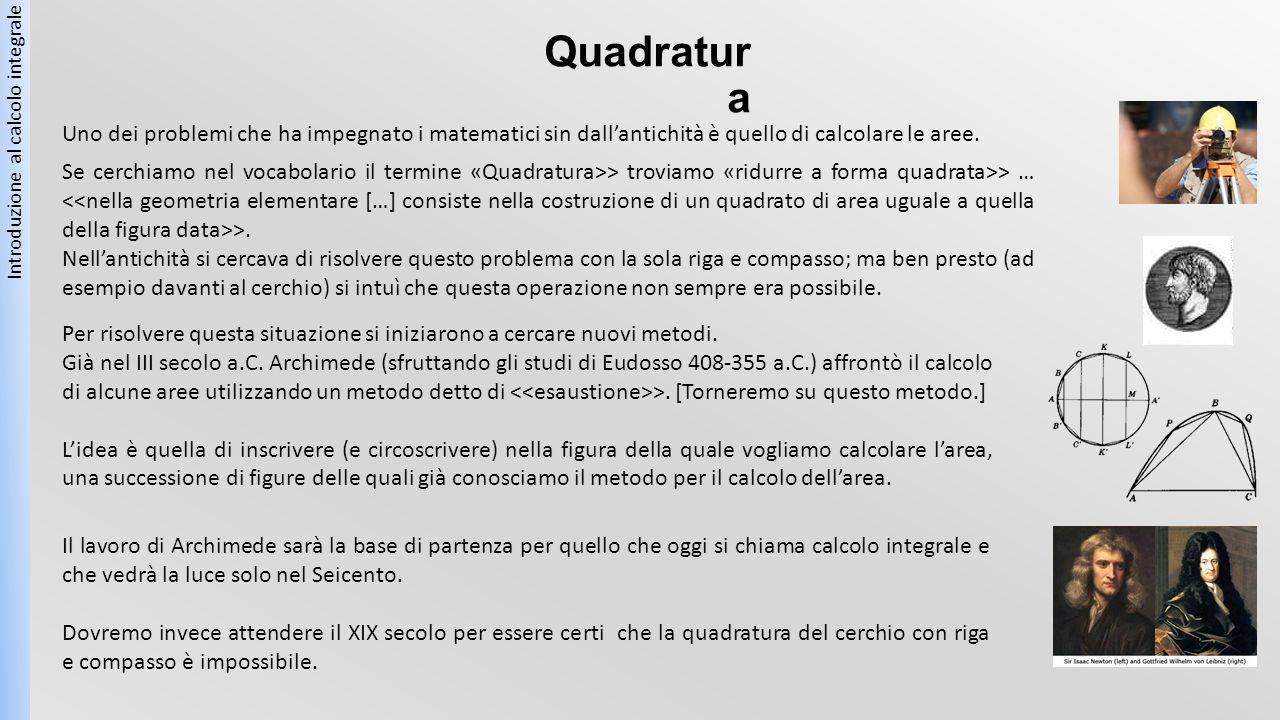 Quadratur a Introduzione al calcolo integrale Uno dei problemi che ha impegnato i matematici sin dall'antichità è quello di calcolare le aree. Se cerc
