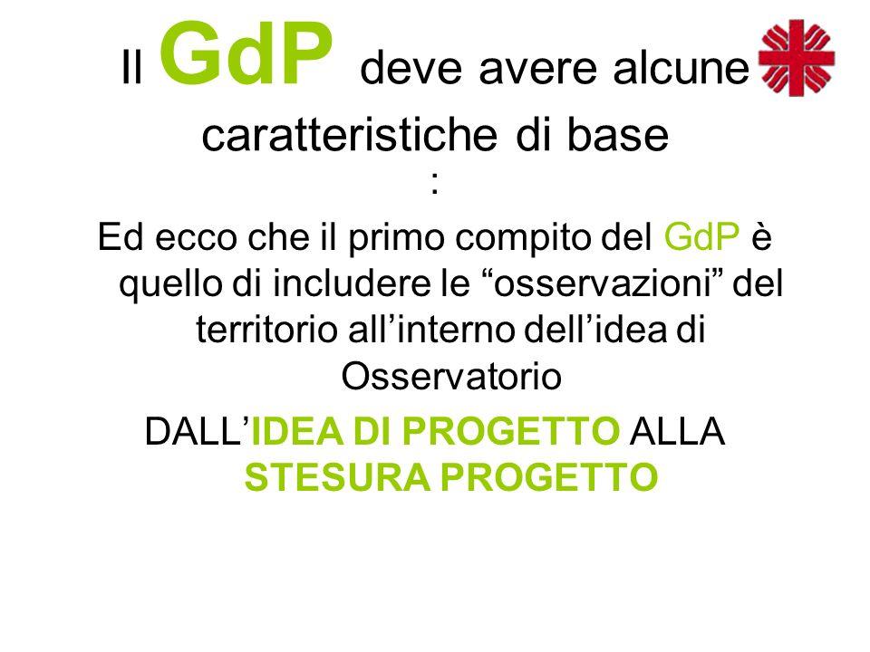 Il GdP deve avere alcune caratteristiche di base : Ed ecco che il primo compito del GdP è quello di includere le osservazioni del territorio all'interno dell'idea di Osservatorio DALL'IDEA DI PROGETTO ALLA STESURA PROGETTO
