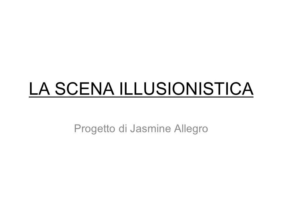 LA SCENA ILLUSIONISTICA Progetto di Jasmine Allegro