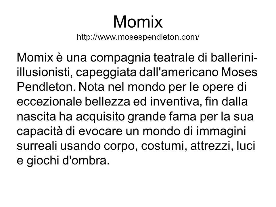 Momix http://www.mosespendleton.com/ Momix è una compagnia teatrale di ballerini- illusionisti, capeggiata dall'americano Moses Pendleton. Nota nel mo