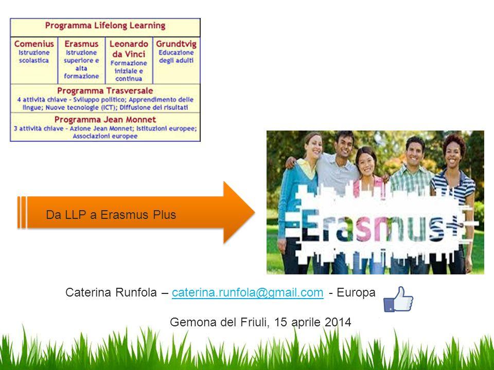 Da LLP a Erasmus Plus Caterina Runfola – caterina.runfola@gmail.com - Europacaterina.runfola@gmail.com Gemona del Friuli, 15 aprile 2014