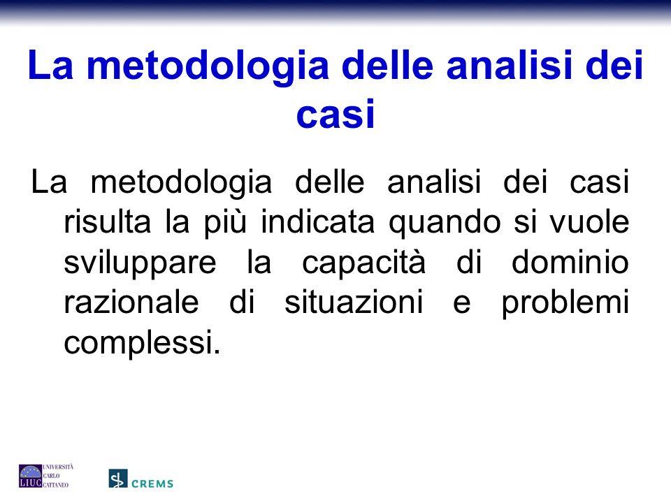 La metodologia delle analisi dei casi La metodologia delle analisi dei casi risulta la più indicata quando si vuole sviluppare la capacità di dominio razionale di situazioni e problemi complessi.