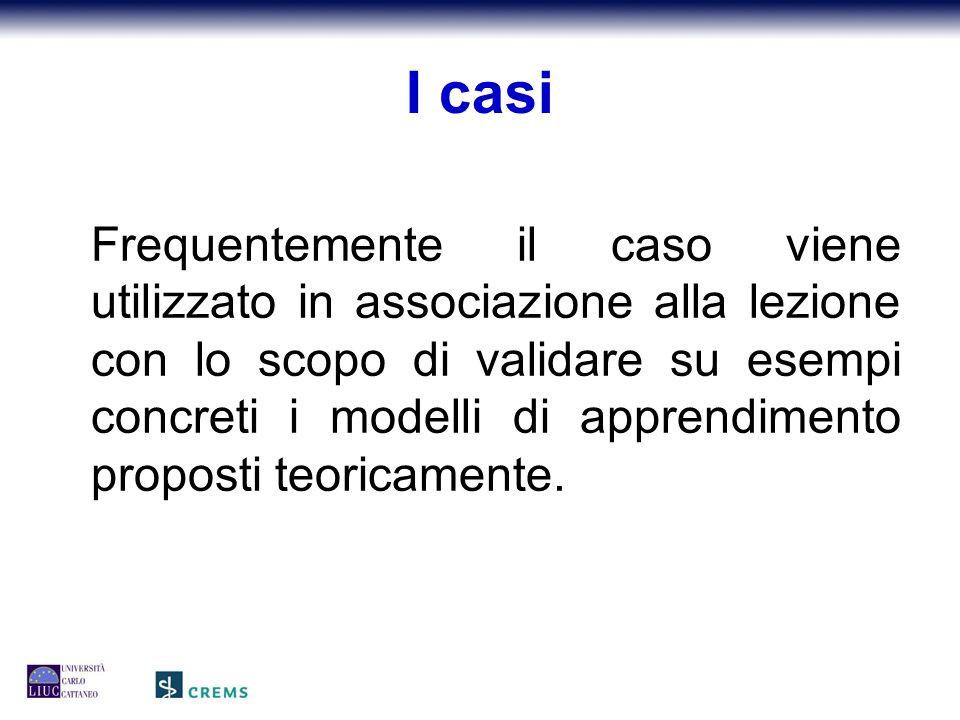 I casi Frequentemente il caso viene utilizzato in associazione alla lezione con lo scopo di validare su esempi concreti i modelli di apprendimento proposti teoricamente.