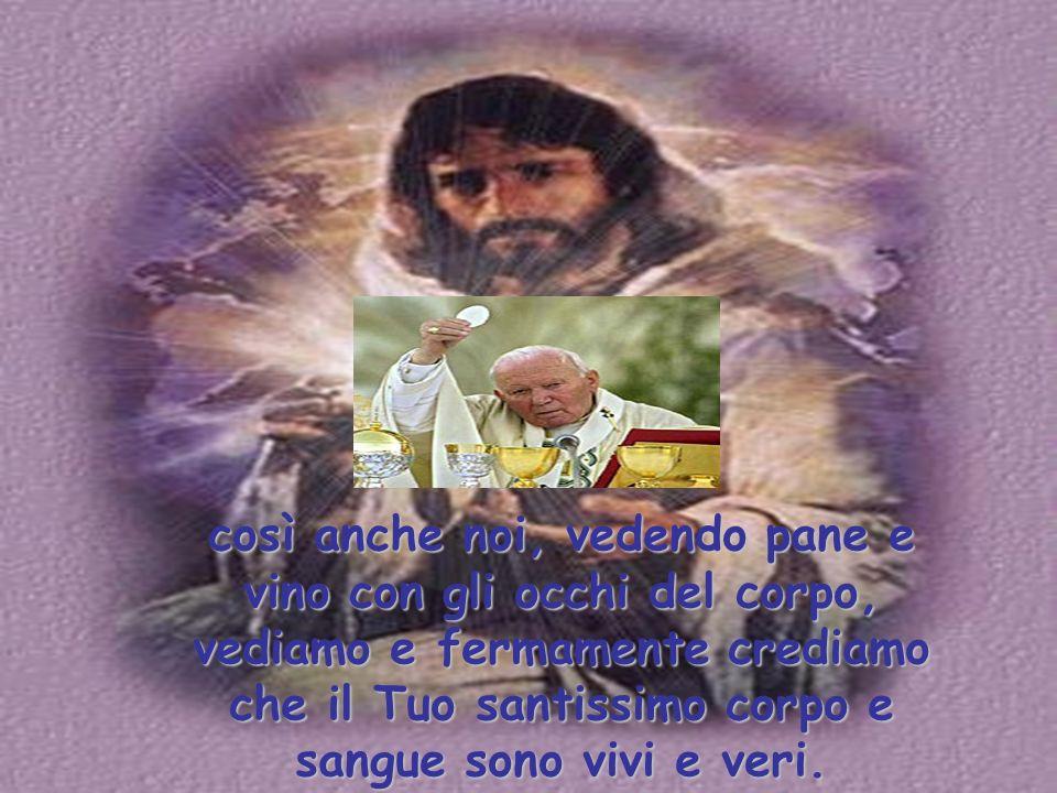 così anche noi, vedendo pane e vino con gli occhi del corpo, vediamo e fermamente crediamo che il Tuo santissimo corpo e sangue sono vivi e veri.