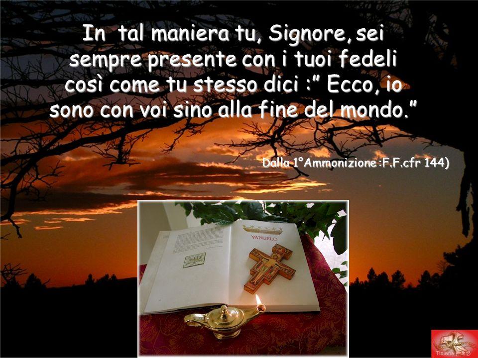 Dalla 1°Ammonizione :F.F.cfr 144) In tal maniera tu, Signore, sei sempre presente con i tuoi fedeli così come tu stesso dici : Ecco, io sono con voi sino alla fine del mondo.