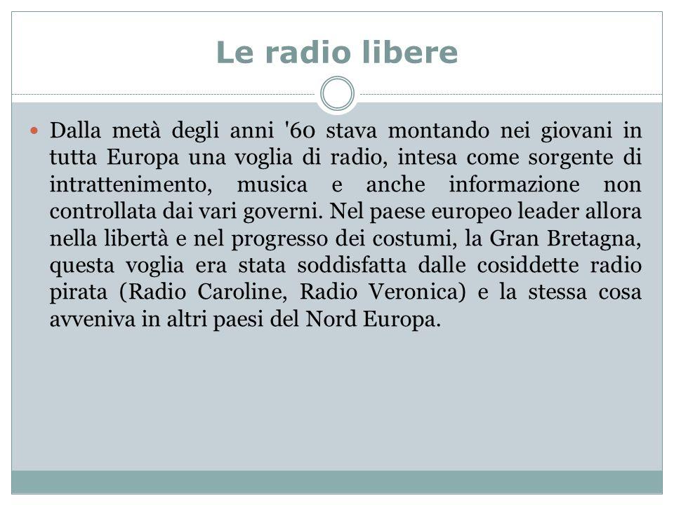 Le radio libere Dalla metà degli anni 60 stava montando nei giovani in tutta Europa una voglia di radio, intesa come sorgente di intrattenimento, musica e anche informazione non controllata dai vari governi.
