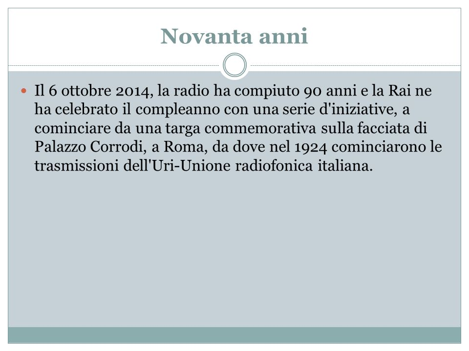 Novanta anni Il 6 ottobre 2014, la radio ha compiuto 90 anni e la Rai ne ha celebrato il compleanno con una serie d iniziative, a cominciare da una targa commemorativa sulla facciata di Palazzo Corrodi, a Roma, da dove nel 1924 cominciarono le trasmissioni dell Uri-Unione radiofonica italiana.