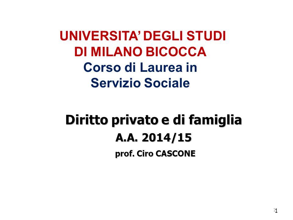1 UNIVERSITA' DEGLI STUDI DI MILANO BICOCCA Corso di Laurea in Servizio Sociale Diritto privato e di famiglia A.A. 2014/15 prof. Ciro CASCONE prof. Ci