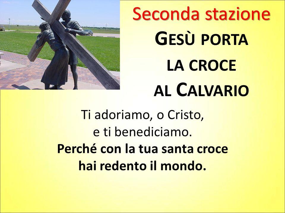 Seconda stazione G ESÙ PORTA LA CROCE AL C ALVARIO Ti adoriamo, o Cristo, e ti benediciamo. Perché con la tua santa croce hai redento il mondo.