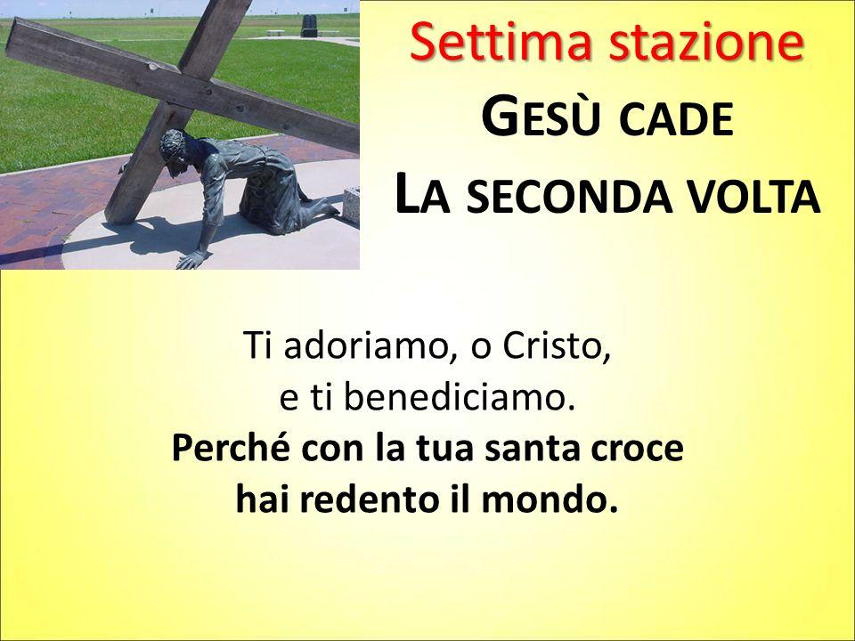 Settima stazione G ESÙ CADE L A SECONDA VOLTA Ti adoriamo, o Cristo, e ti benediciamo. Perché con la tua santa croce hai redento il mondo.
