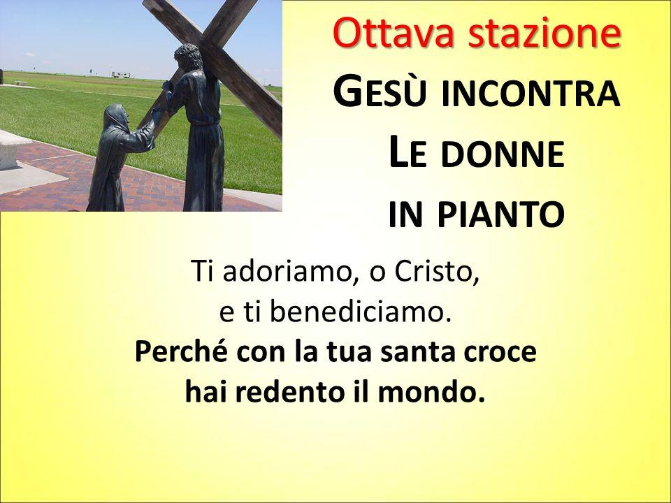 Ottava stazione G ESÙ INCONTRA L E DONNE IN PIANTO Ti adoriamo, o Cristo, e ti benediciamo. Perché con la tua santa croce hai redento il mondo.