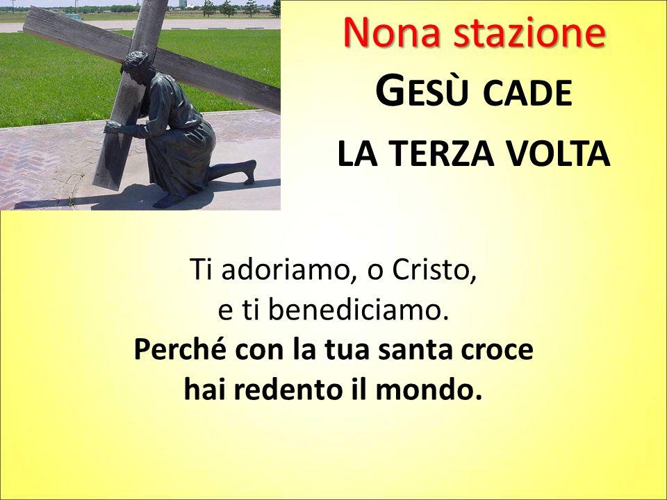 Nona stazione G ESÙ CADE LA TERZA VOLTA Ti adoriamo, o Cristo, e ti benediciamo. Perché con la tua santa croce hai redento il mondo.