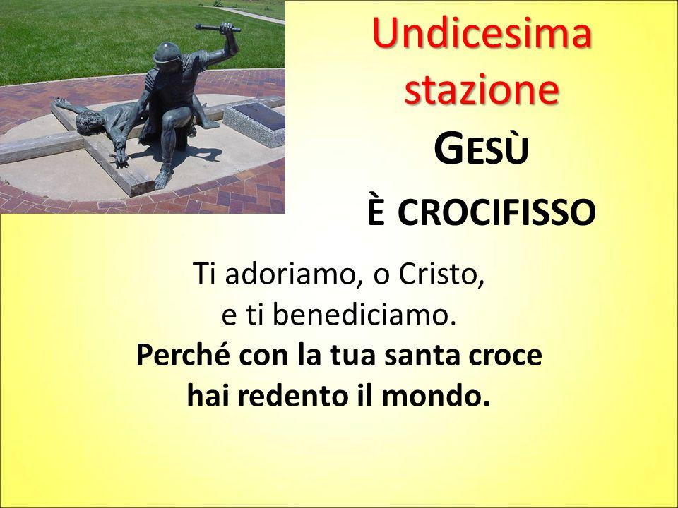 Undicesima stazione G ESÙ È CROCIFISSO Ti adoriamo, o Cristo, e ti benediciamo. Perché con la tua santa croce hai redento il mondo.