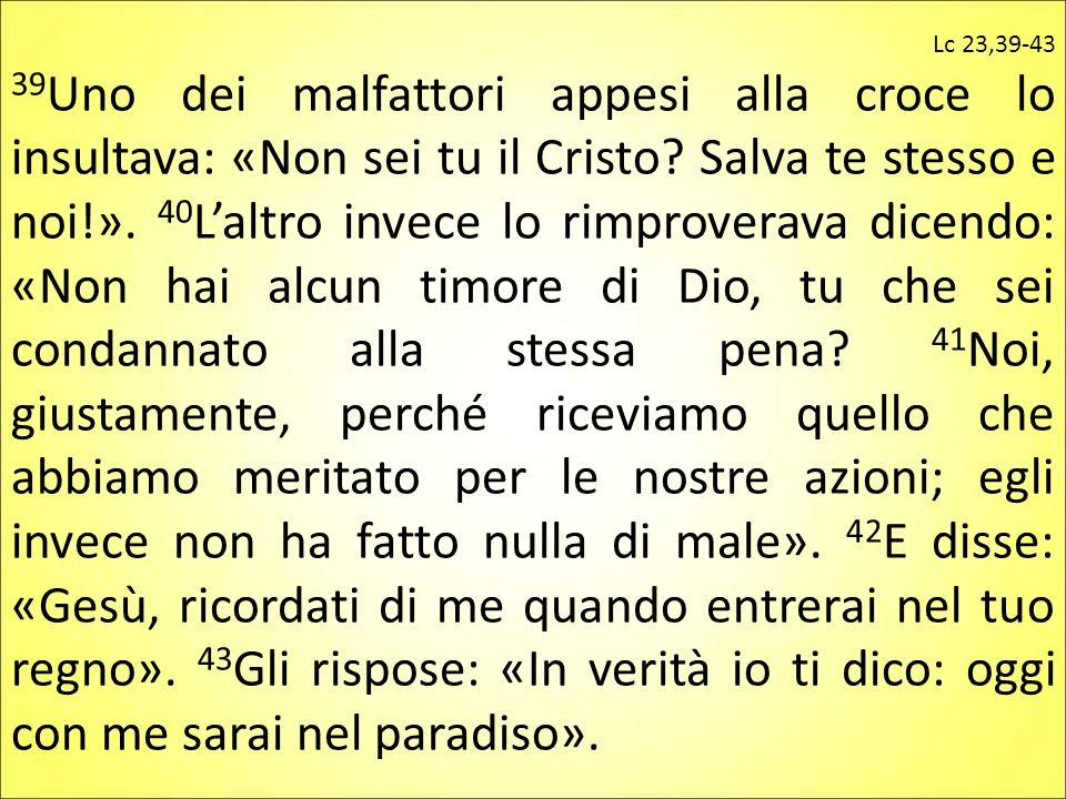 Lc 23,39-43 39 Uno dei malfattori appesi alla croce lo insultava: «Non sei tu il Cristo? Salva te stesso e noi!». 40 L'altro invece lo rimproverava di