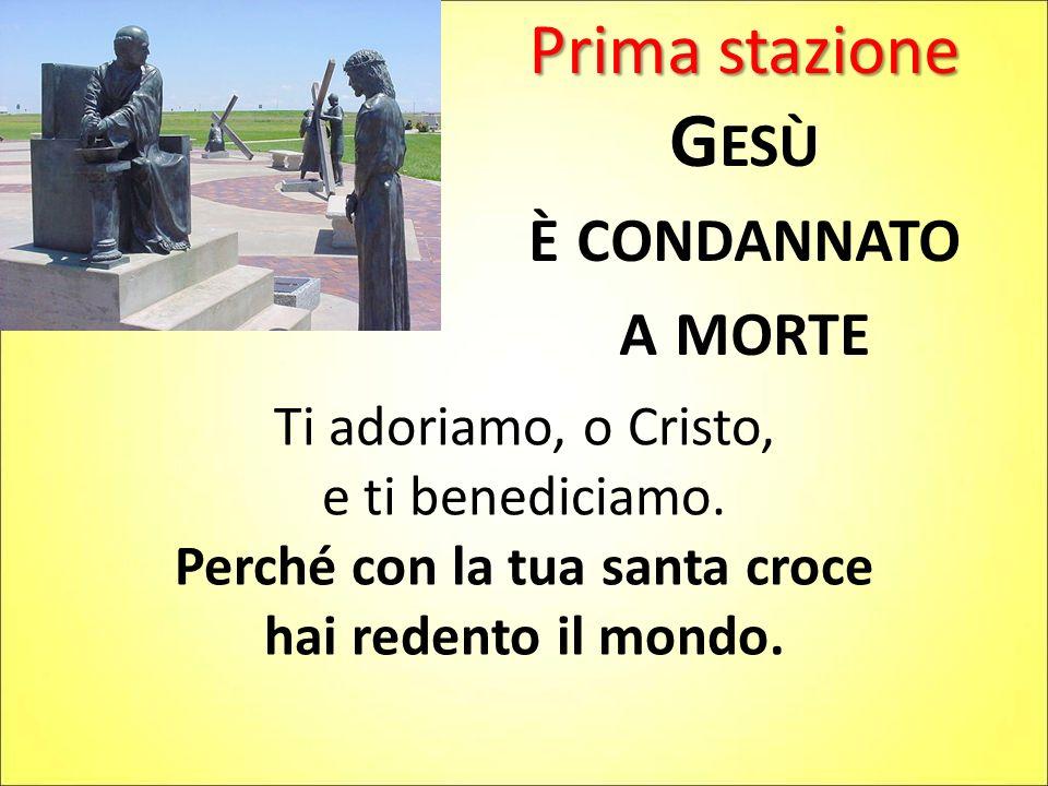Prima stazione G ESÙ È CONDANNATO A MORTE Ti adoriamo, o Cristo, e ti benediciamo. Perché con la tua santa croce hai redento il mondo.
