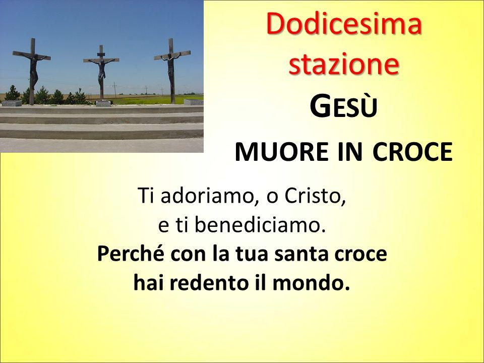 Dodicesima stazione G ESÙ MUORE IN CROCE Ti adoriamo, o Cristo, e ti benediciamo. Perché con la tua santa croce hai redento il mondo.