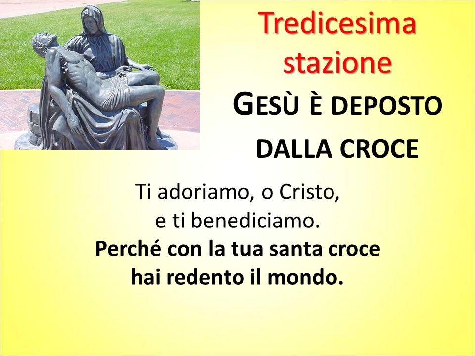 Tredicesima stazione G ESÙ È DEPOSTO DALLA CROCE Ti adoriamo, o Cristo, e ti benediciamo. Perché con la tua santa croce hai redento il mondo.
