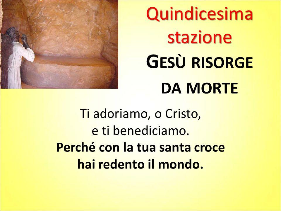 Quindicesima stazione G ESÙ RISORGE DA MORTE Ti adoriamo, o Cristo, e ti benediciamo. Perché con la tua santa croce hai redento il mondo.