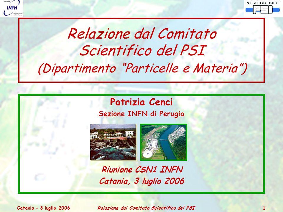 Catania – 3 luglio 2006Relazione dal Comitato Scientifico del PSI 1 Relazione dal Comitato Scientifico del PSI (Dipartimento Particelle e Materia ) Patrizia Cenci Sezione INFN di Perugia Riunione CSN1 INFN Catania, 3 luglio 2006
