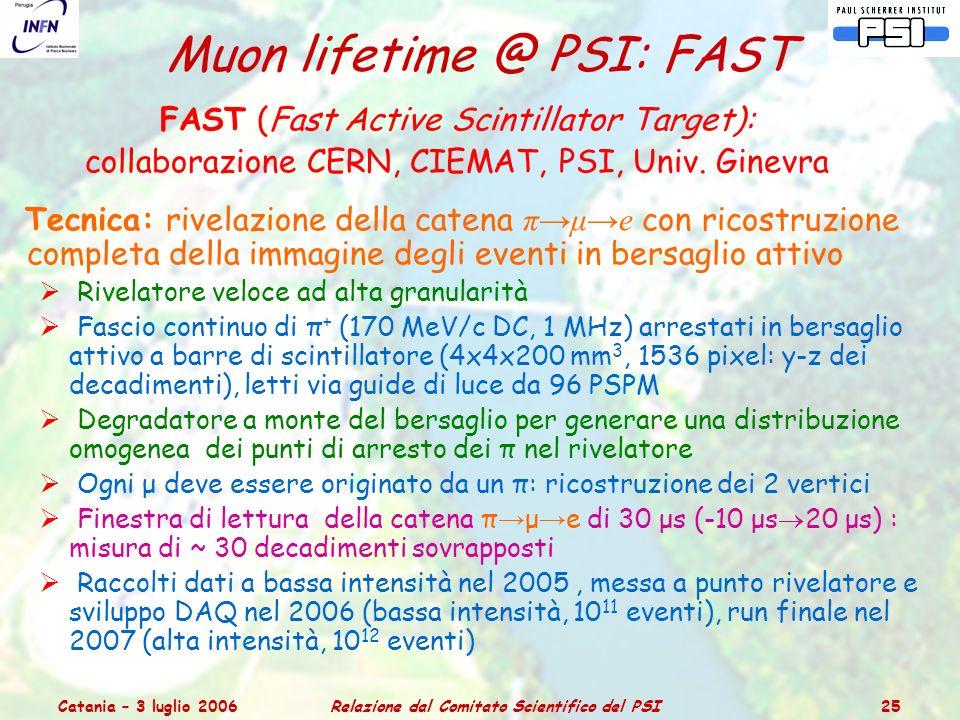 Catania – 3 luglio 2006Relazione dal Comitato Scientifico del PSI 25 Muon lifetime @ PSI: FAST FAST (Fast Active Scintillator Target): collaborazione CERN, CIEMAT, PSI, Univ.