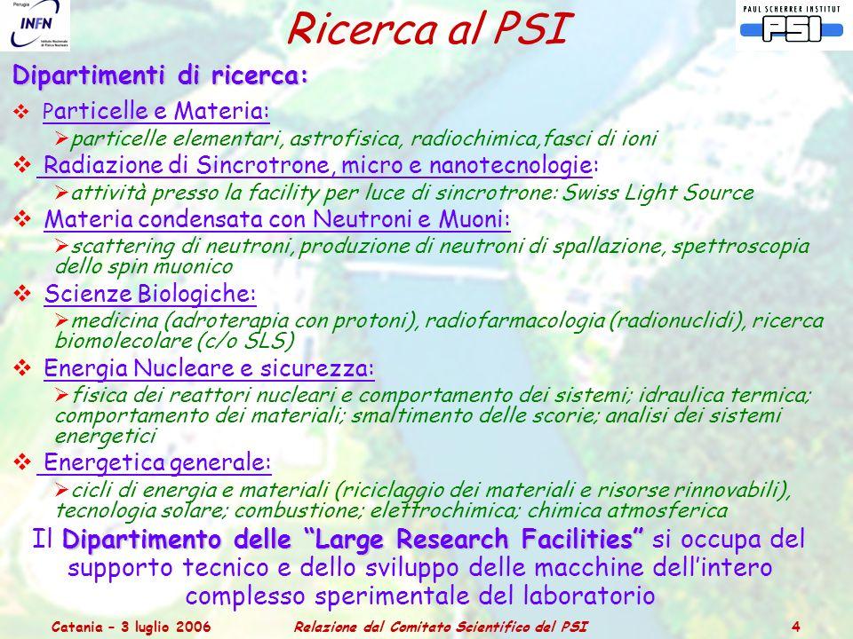 Catania – 3 luglio 2006Relazione dal Comitato Scientifico del PSI 5 Dipartimento Particelle e Materia Include 4 Laboratori:  Fisica delle Particelle: sperimentale e teorica; esperimenti all'acceleratore di protoni del PSI con fasci intensi a bassa energia di pioni, muoni e neutroni; al CERN (CMS) e a DESY (H1).