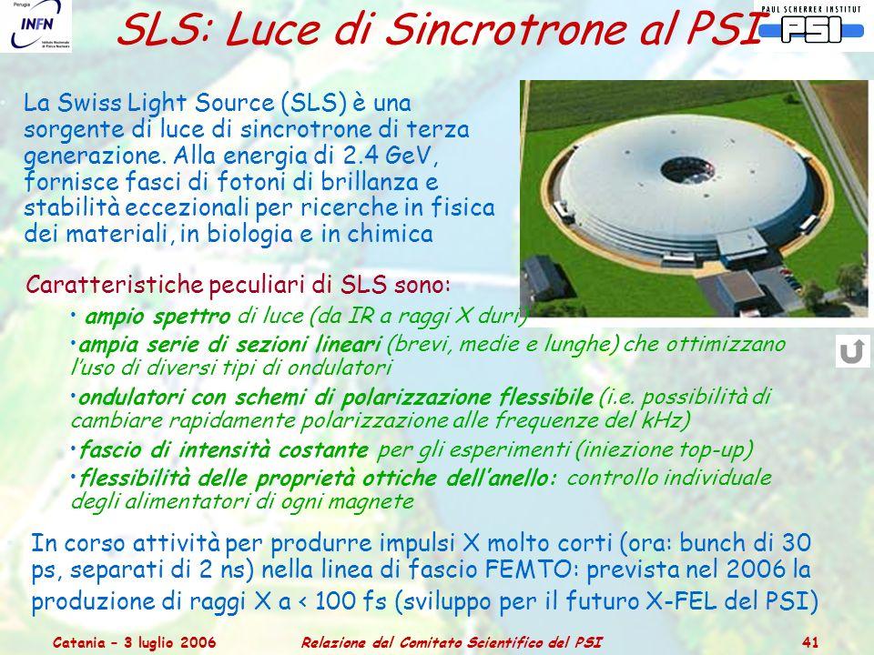 Catania – 3 luglio 2006Relazione dal Comitato Scientifico del PSI 41 SLS: Luce di Sincrotrone al PSI La Swiss Light Source (SLS) è una sorgente di luce di sincrotrone di terza generazione.
