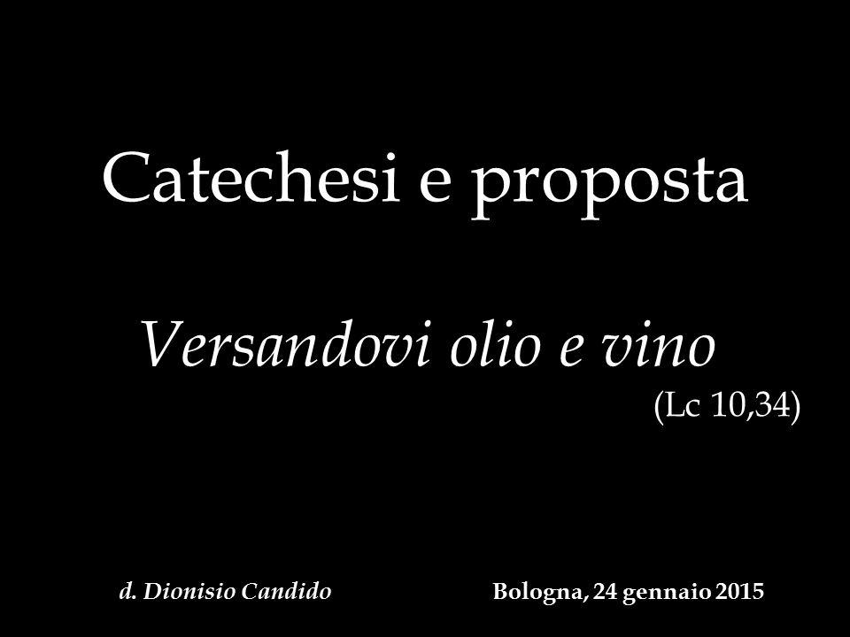 Catechesi e proposta Versandovi olio e vino (Lc 10,34) d. Dionisio Candido Bologna, 24 gennaio 2015