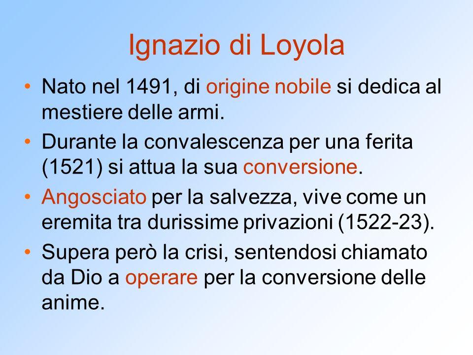Ignazio di Loyola Nato nel 1491, di origine nobile si dedica al mestiere delle armi.
