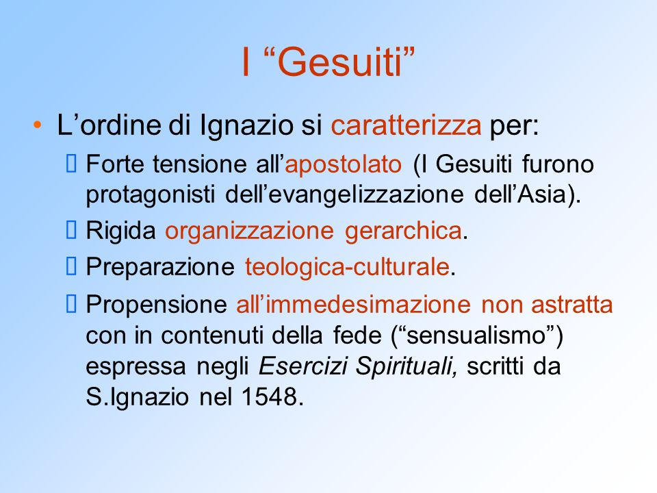 I Gesuiti L'ordine di Ignazio si caratterizza per:  Forte tensione all'apostolato (I Gesuiti furono protagonisti dell'evangelizzazione dell'Asia).