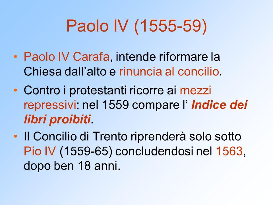 Paolo IV (1555-59) Paolo IV Carafa, intende riformare la Chiesa dall'alto e rinuncia al concilio.