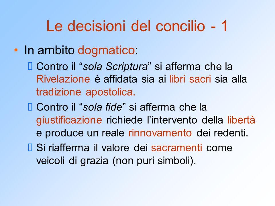 Le decisioni del concilio - 1 In ambito dogmatico:  Contro il sola Scriptura si afferma che la Rivelazione è affidata sia ai libri sacri sia alla tradizione apostolica.