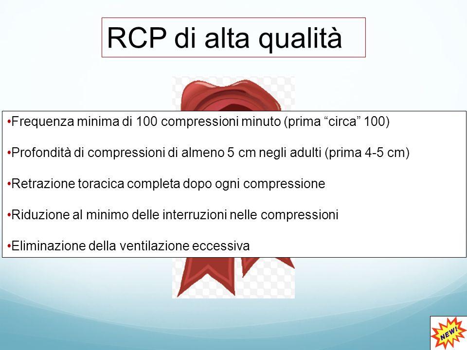 RCP di alta qualità Frequenza minima di 100 compressioni minuto (prima circa 100) Profondità di compressioni di almeno 5 cm negli adulti (prima 4-5 cm) Retrazione toracica completa dopo ogni compressione Riduzione al minimo delle interruzioni nelle compressioni Eliminazione della ventilazione eccessiva