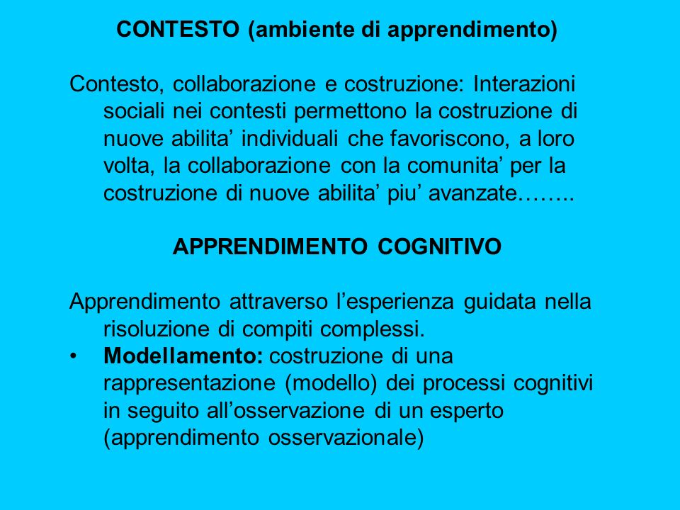 CONTESTO (ambiente di apprendimento) Contesto, collaborazione e costruzione: Interazioni sociali nei contesti permettono la costruzione di nuove abilita' individuali che favoriscono, a loro volta, la collaborazione con la comunita' per la costruzione di nuove abilita' piu' avanzate……..