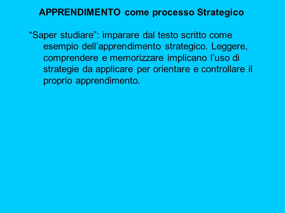 APPRENDIMENTO come processo Strategico Saper studiare : imparare dal testo scritto come esempio dell'apprendimento strategico.