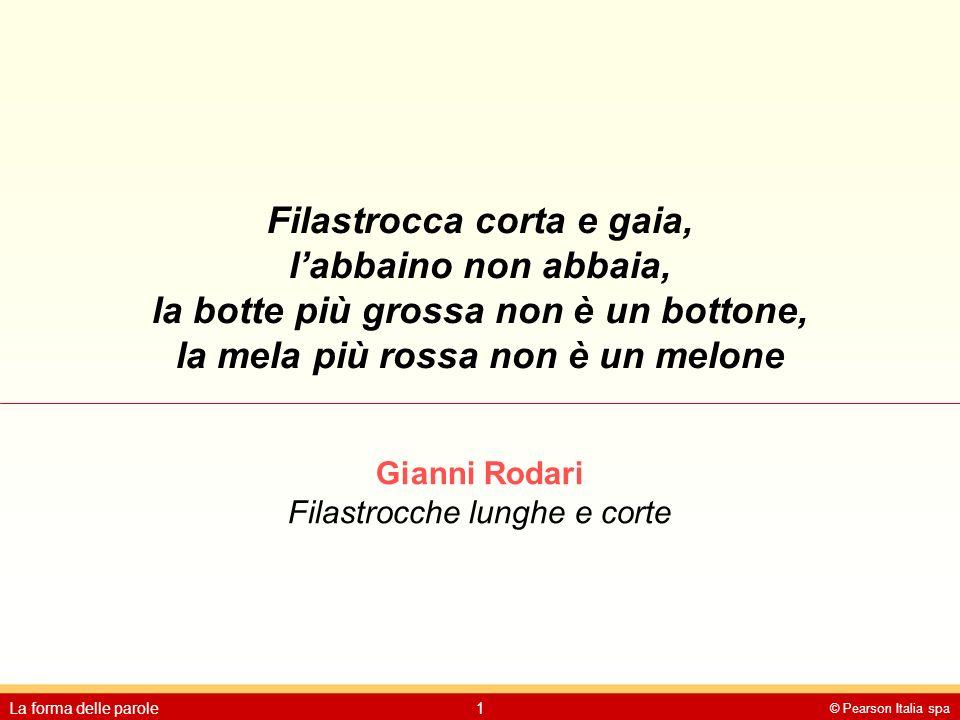 © Pearson Italia spa La forma delle parole1 Filastrocca corta e gaia, l'abbaino non abbaia, la botte più grossa non è un bottone, la mela più rossa no