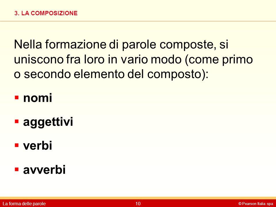 3. LA COMPOSIZIONE © Pearson Italia spa La forma delle parole10 Nella formazione di parole composte, si uniscono fra loro in vario modo (come primo o